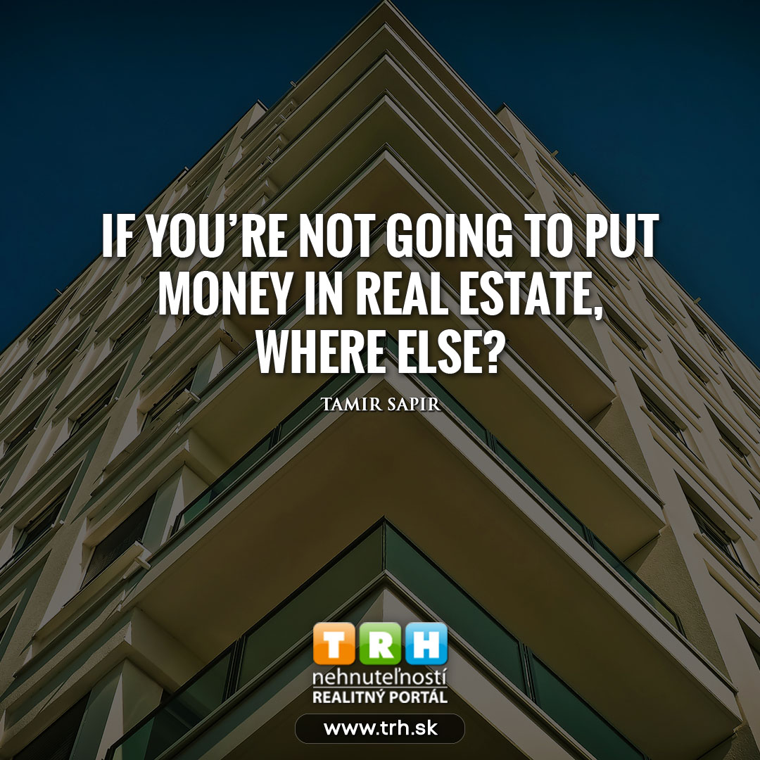 If you don't put your money in real estate ( nehnutelnosti )...